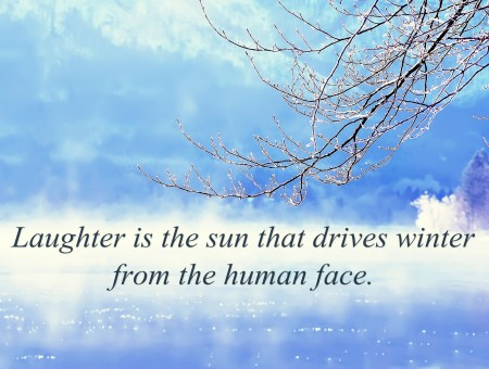 Laughter Is The Sun That Drives Winter From The Human Force